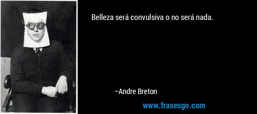 Belleza será convulsiva o no será nada. – Andre Breton