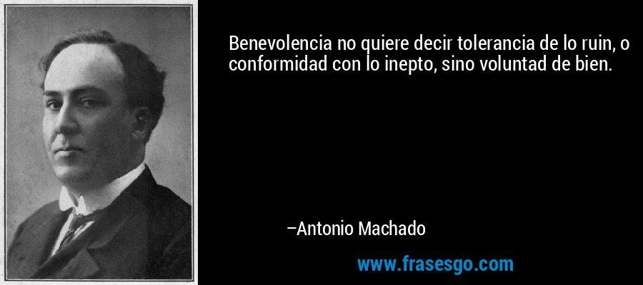 Benevolencia no quiere decir tolerancia de lo ruin, o conformidad con lo inepto, sino voluntad de bien. – Antonio Machado