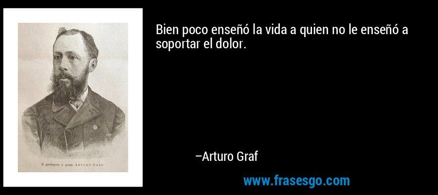 Bien poco enseñó la vida a quien no le enseñó a soportar el dolor. – Arturo Graf