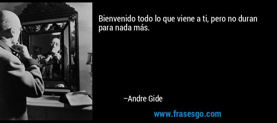 Bienvenido todo lo que viene a ti, pero no duran para nada más. – Andre Gide