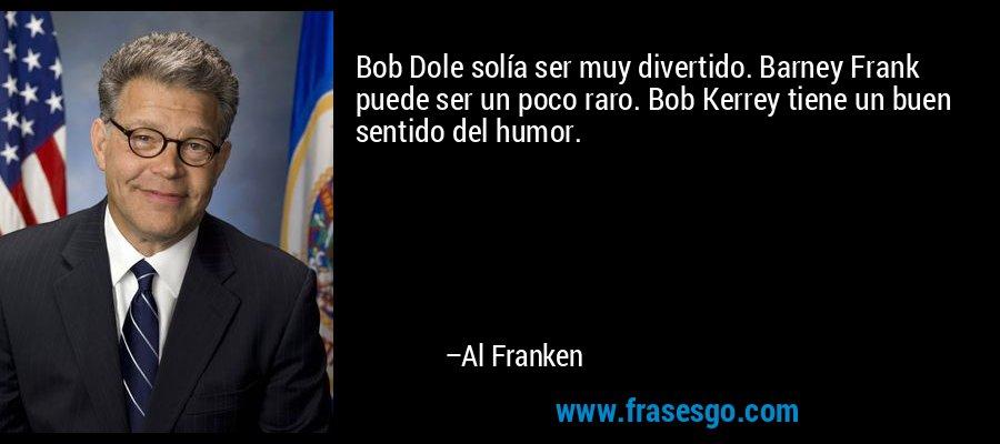 Bob Dole solía ser muy divertido. Barney Frank puede ser un poco raro. Bob Kerrey tiene un buen sentido del humor. – Al Franken
