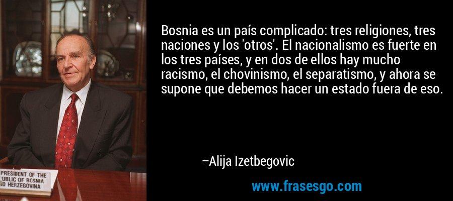 Bosnia es un país complicado: tres religiones, tres naciones y los 'otros'. El nacionalismo es fuerte en los tres países, y en dos de ellos hay mucho racismo, el chovinismo, el separatismo, y ahora se supone que debemos hacer un estado fuera de eso. – Alija Izetbegovic