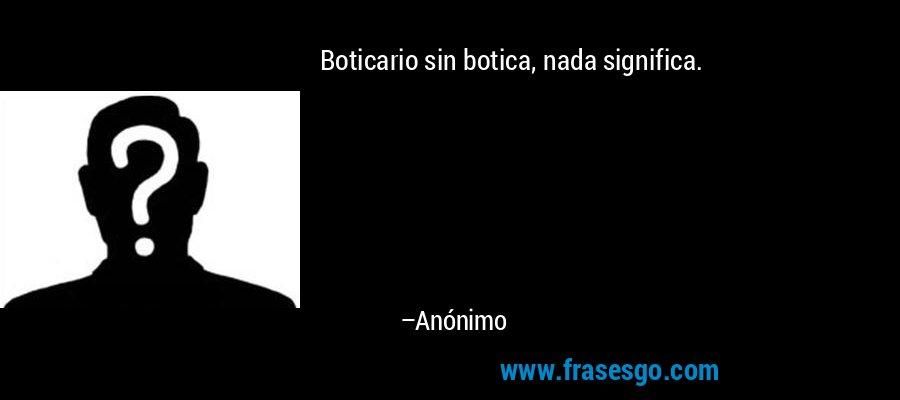 Boticario sin botica, nada significa. – Anónimo