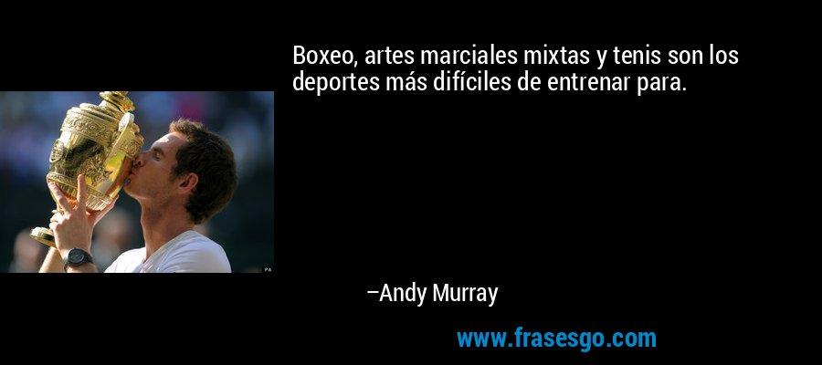 Boxeo, artes marciales mixtas y tenis son los deportes más difíciles de entrenar para. – Andy Murray