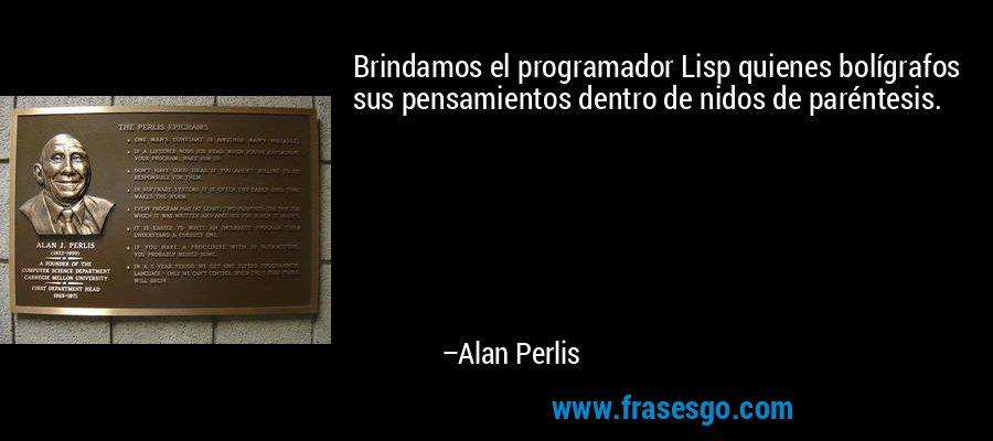 Brindamos el programador Lisp quienes bolígrafos sus pensamientos dentro de nidos de paréntesis. – Alan Perlis