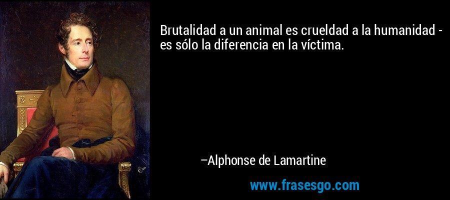 Brutalidad a un animal es crueldad a la humanidad - es sólo la diferencia en la víctima. – Alphonse de Lamartine