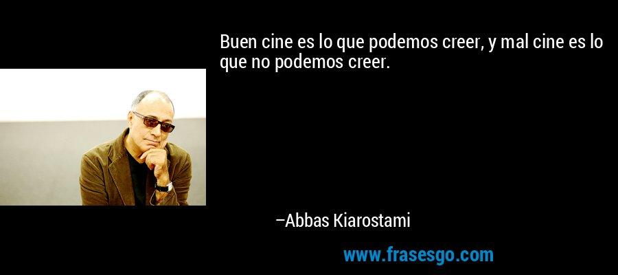 Buen cine es lo que podemos creer, y mal cine es lo que no podemos creer. – Abbas Kiarostami