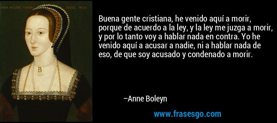 Buena gente cristiana, he venido aquí a morir, porque de acuerdo a la ley, y la ley me juzga a morir, y por lo tanto voy a hablar nada en contra. Yo he venido aquí a acusar a nadie, ni a hablar nada de eso, de que soy acusado y condenado a morir. – Anne Boleyn