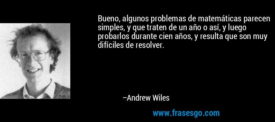 Bueno, algunos problemas de matemáticas parecen simples, y que traten de un año o así, y luego probarlos durante cien años, y resulta que son muy difíciles de resolver. – Andrew Wiles