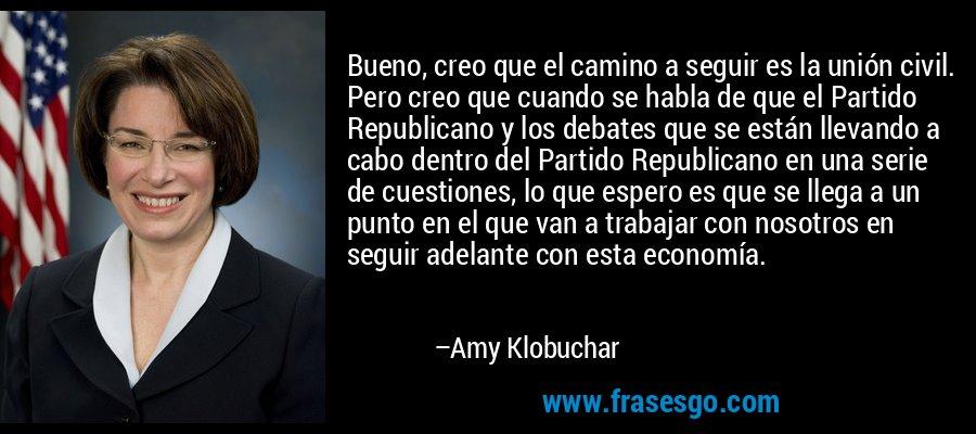 Bueno, creo que el camino a seguir es la unión civil. Pero creo que cuando se habla de que el Partido Republicano y los debates que se están llevando a cabo dentro del Partido Republicano en una serie de cuestiones, lo que espero es que se llega a un punto en el que van a trabajar con nosotros en seguir adelante con esta economía. – Amy Klobuchar