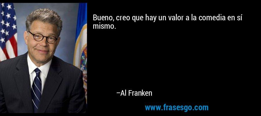 Bueno, creo que hay un valor a la comedia en sí mismo. – Al Franken