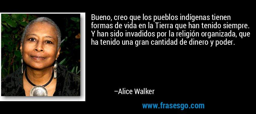 Bueno, creo que los pueblos indígenas tienen formas de vida en la Tierra que han tenido siempre. Y han sido invadidos por la religión organizada, que ha tenido una gran cantidad de dinero y poder. – Alice Walker