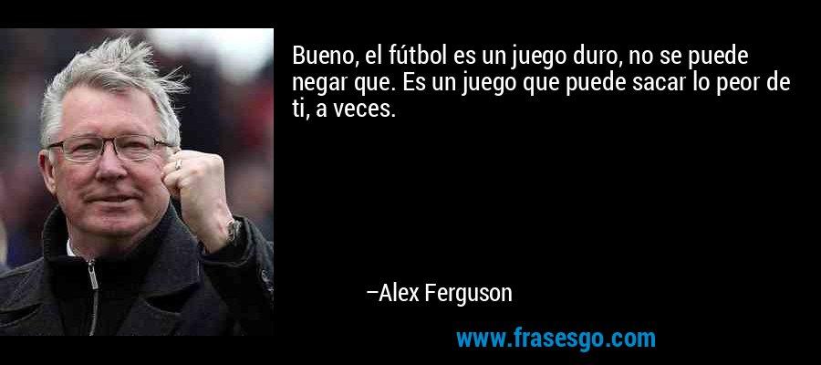 Bueno, el fútbol es un juego duro, no se puede negar que. Es un juego que puede sacar lo peor de ti, a veces. – Alex Ferguson