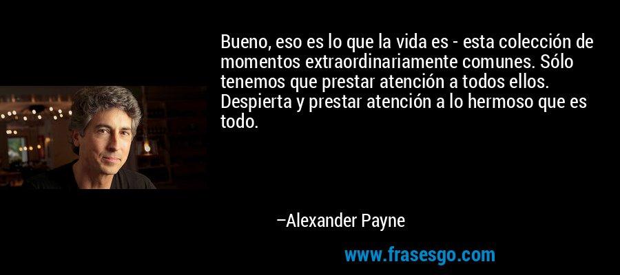 Bueno, eso es lo que la vida es - esta colección de momentos extraordinariamente comunes. Sólo tenemos que prestar atención a todos ellos. Despierta y prestar atención a lo hermoso que es todo. – Alexander Payne