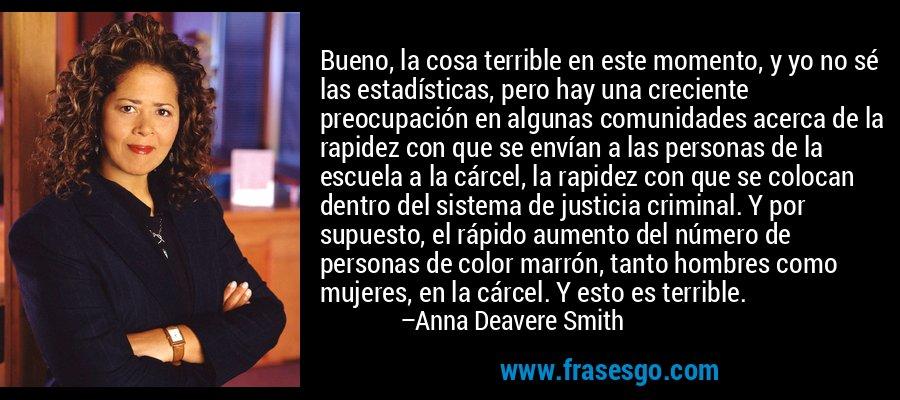 Bueno, la cosa terrible en este momento, y yo no sé las estadísticas, pero hay una creciente preocupación en algunas comunidades acerca de la rapidez con que se envían a las personas de la escuela a la cárcel, la rapidez con que se colocan dentro del sistema de justicia criminal. Y por supuesto, el rápido aumento del número de personas de color marrón, tanto hombres como mujeres, en la cárcel. Y esto es terrible. – Anna Deavere Smith