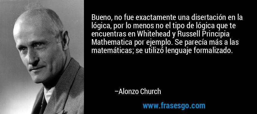 Bueno, no fue exactamente una disertación en la lógica, por lo menos no el tipo de lógica que te encuentras en Whitehead y Russell Principia Mathematica por ejemplo. Se parecía más a las matemáticas; se utilizó lenguaje formalizado. – Alonzo Church