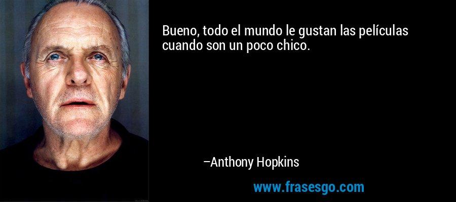 Bueno, todo el mundo le gustan las películas cuando son un poco chico. – Anthony Hopkins