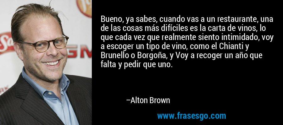 Bueno, ya sabes, cuando vas a un restaurante, una de las cosas más difíciles es la carta de vinos, lo que cada vez que realmente siento intimidado, voy a escoger un tipo de vino, como el Chianti y Brunello o Borgoña, y Voy a recoger un año que falta y pedir que uno. – Alton Brown