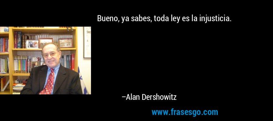 Bueno, ya sabes, toda ley es la injusticia. – Alan Dershowitz