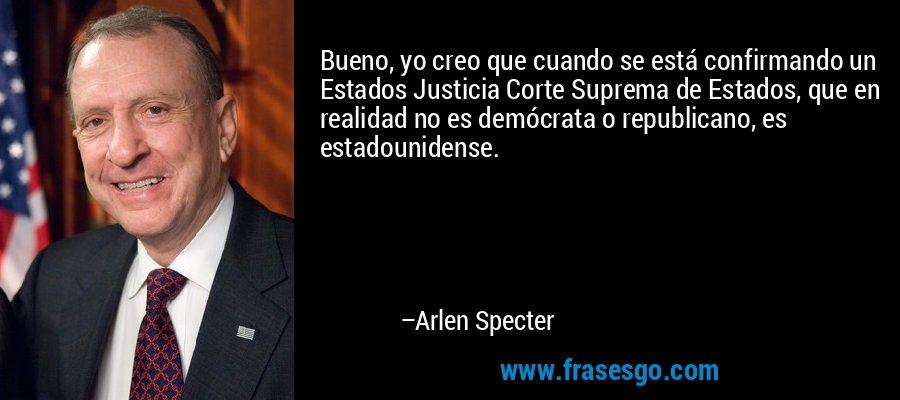 Bueno, yo creo que cuando se está confirmando un Estados Justicia Corte Suprema de Estados, que en realidad no es demócrata o republicano, es estadounidense. – Arlen Specter
