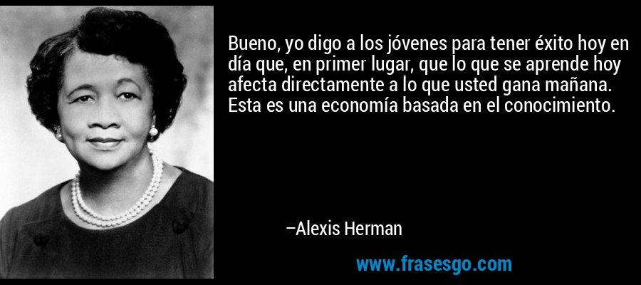 Bueno, yo digo a los jóvenes para tener éxito hoy en día que, en primer lugar, que lo que se aprende hoy afecta directamente a lo que usted gana mañana. Esta es una economía basada en el conocimiento. – Alexis Herman