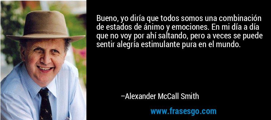 Bueno, yo diría que todos somos una combinación de estados de ánimo y emociones. En mi día a día que no voy por ahí saltando, pero a veces se puede sentir alegría estimulante pura en el mundo. – Alexander McCall Smith