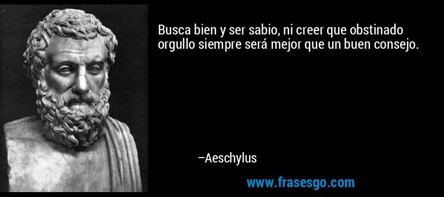 Busca bien y ser sabio, ni creer que obstinado orgullo siempre será mejor que un buen consejo. – Aeschylus
