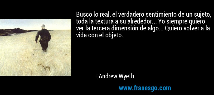 Busco lo real, el verdadero sentimiento de un sujeto, toda la textura a su alrededor... Yo siempre quiero ver la tercera dimensión de algo... Quiero volver a la vida con el objeto. – Andrew Wyeth