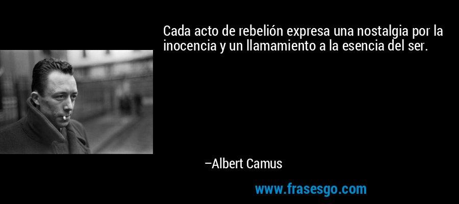 Cada acto de rebelión expresa una nostalgia por la inocencia y un llamamiento a la esencia del ser. – Albert Camus