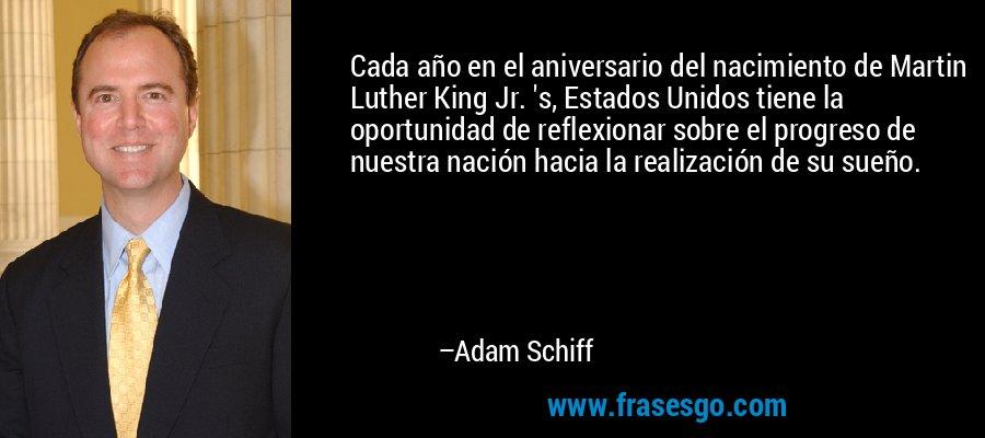 Cada año en el aniversario del nacimiento de Martin Luther King Jr. 's, Estados Unidos tiene la oportunidad de reflexionar sobre el progreso de nuestra nación hacia la realización de su sueño. – Adam Schiff