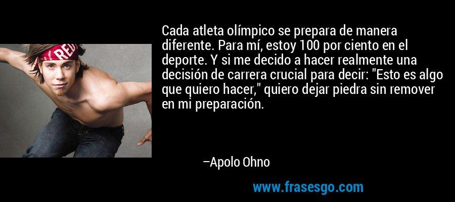 Cada atleta olímpico se prepara de manera diferente. Para mí, estoy 100 por ciento en el deporte. Y si me decido a hacer realmente una decisión de carrera crucial para decir: