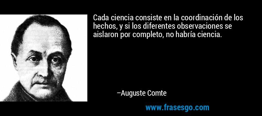 Cada ciencia consiste en la coordinación de los hechos, y si los diferentes observaciones se aislaron por completo, no habría ciencia. – Auguste Comte