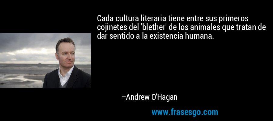 Cada cultura literaria tiene entre sus primeros cojinetes del 'blether' de los animales que tratan de dar sentido a la existencia humana. – Andrew O'Hagan