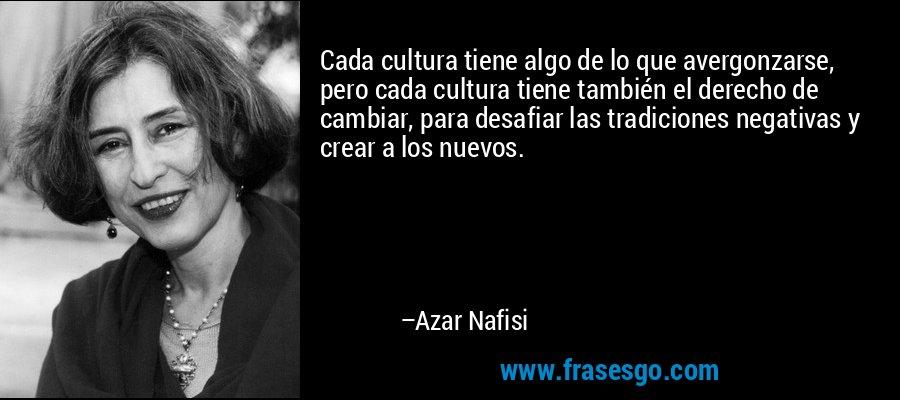 Cada cultura tiene algo de lo que avergonzarse, pero cada cultura tiene también el derecho de cambiar, para desafiar las tradiciones negativas y crear a los nuevos. – Azar Nafisi