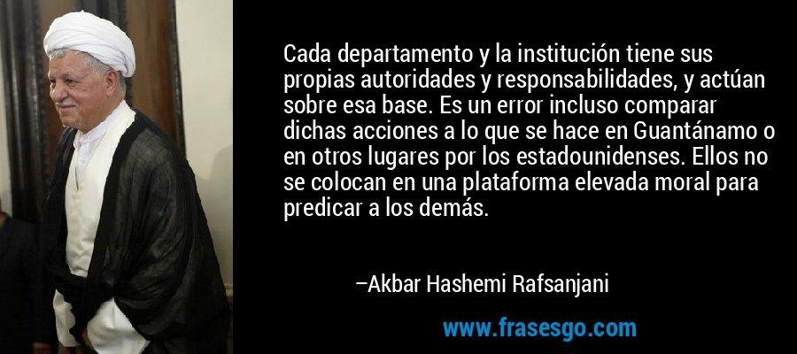 Cada departamento y la institución tiene sus propias autoridades y responsabilidades, y actúan sobre esa base. Es un error incluso comparar dichas acciones a lo que se hace en Guantánamo o en otros lugares por los estadounidenses. Ellos no se colocan en una plataforma elevada moral para predicar a los demás. – Akbar Hashemi Rafsanjani