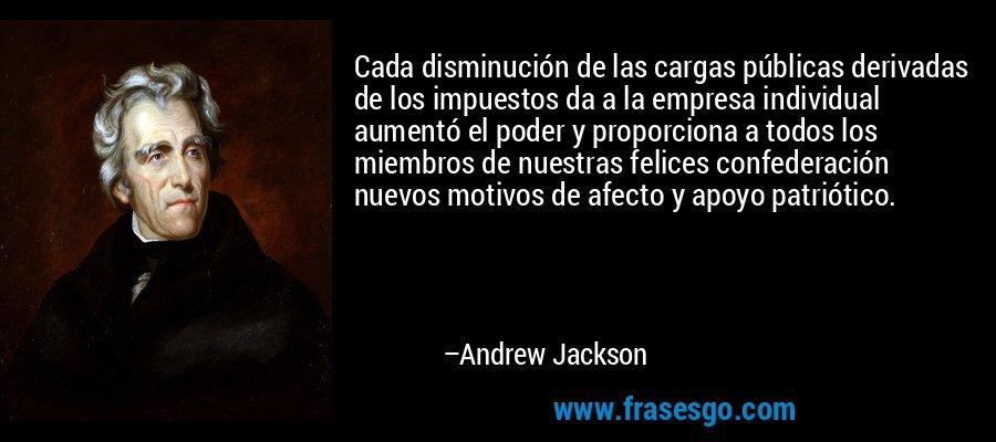 Cada disminución de las cargas públicas derivadas de los impuestos da a la empresa individual aumentó el poder y proporciona a todos los miembros de nuestras felices confederación nuevos motivos de afecto y apoyo patriótico. – Andrew Jackson