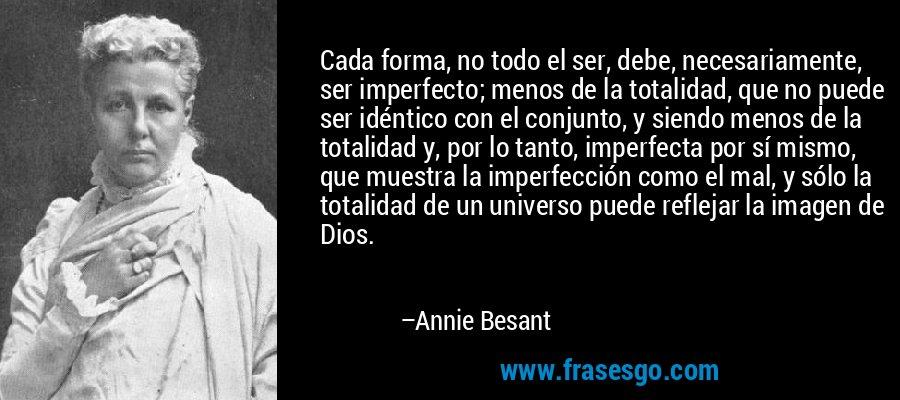 Cada forma, no todo el ser, debe, necesariamente, ser imperfecto; menos de la totalidad, que no puede ser idéntico con el conjunto, y siendo menos de la totalidad y, por lo tanto, imperfecta por sí mismo, que muestra la imperfección como el mal, y sólo la totalidad de un universo puede reflejar la imagen de Dios. – Annie Besant
