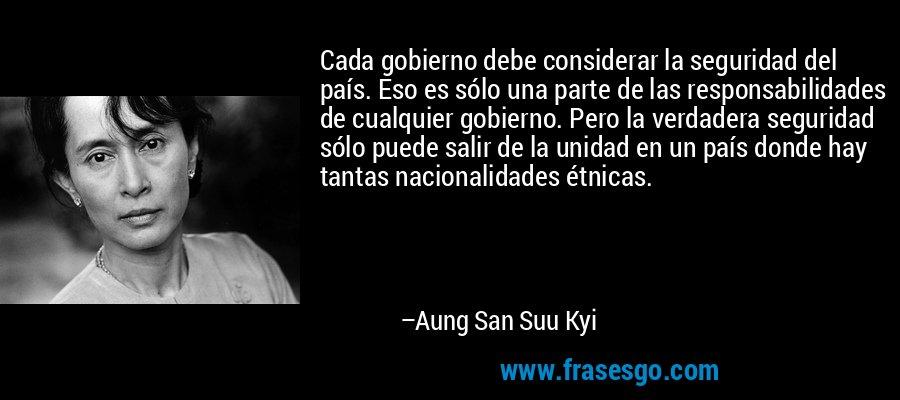 Cada gobierno debe considerar la seguridad del país. Eso es sólo una parte de las responsabilidades de cualquier gobierno. Pero la verdadera seguridad sólo puede salir de la unidad en un país donde hay tantas nacionalidades étnicas. – Aung San Suu Kyi