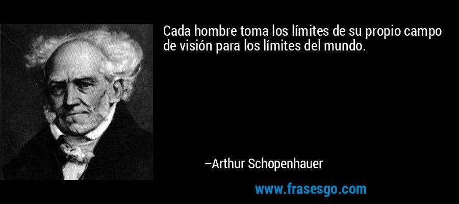 Cada hombre toma los límites de su propio campo de visión para los límites del mundo. – Arthur Schopenhauer