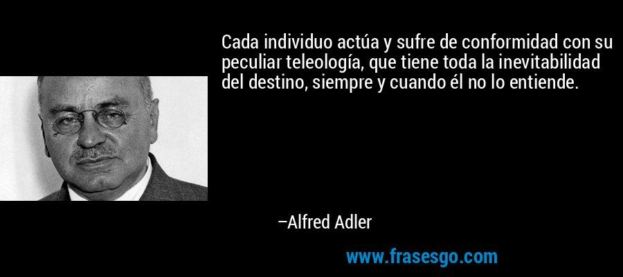 Cada individuo actúa y sufre de conformidad con su peculiar teleología, que tiene toda la inevitabilidad del destino, siempre y cuando él no lo entiende. – Alfred Adler