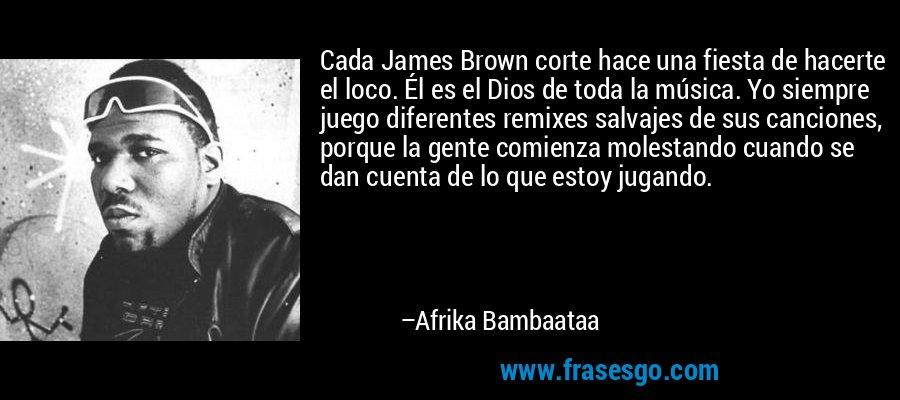 Cada James Brown corte hace una fiesta de hacerte el loco. Él es el Dios de toda la música. Yo siempre juego diferentes remixes salvajes de sus canciones, porque la gente comienza molestando cuando se dan cuenta de lo que estoy jugando. – Afrika Bambaataa