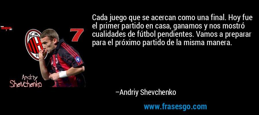 Cada juego que se acercan como una final. Hoy fue el primer partido en casa, ganamos y nos mostró cualidades de fútbol pendientes. Vamos a preparar para el próximo partido de la misma manera. – Andriy Shevchenko
