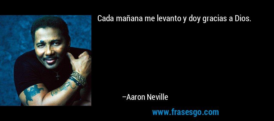 Cada mañana me levanto y doy gracias a Dios. – Aaron Neville