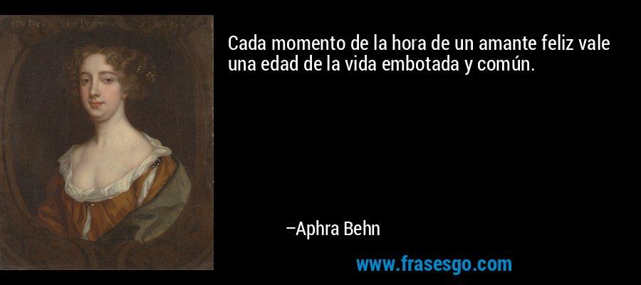 Cada momento de la hora de un amante feliz vale una edad de la vida embotada y común. – Aphra Behn