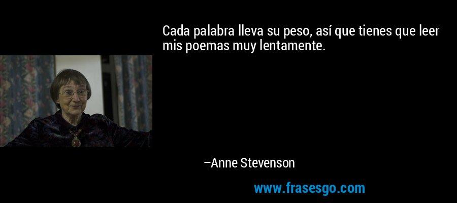 Cada palabra lleva su peso, así que tienes que leer mis poemas muy lentamente. – Anne Stevenson