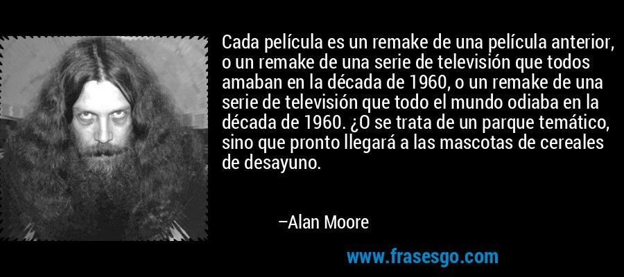 Cada película es un remake de una película anterior, o un remake de una serie de televisión que todos amaban en la década de 1960, o un remake de una serie de televisión que todo el mundo odiaba en la década de 1960. ¿O se trata de un parque temático, sino que pronto llegará a las mascotas de cereales de desayuno. – Alan Moore