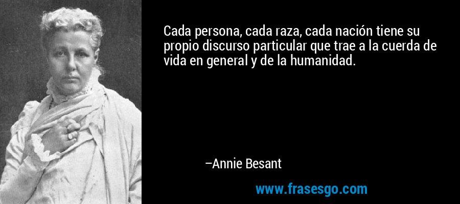 Cada persona, cada raza, cada nación tiene su propio discurso particular que trae a la cuerda de vida en general y de la humanidad. – Annie Besant