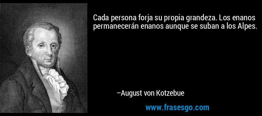 Cada persona forja su propia grandeza. Los enanos permanecerán enanos aunque se suban a los Alpes. – August von Kotzebue