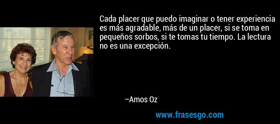 Cada placer que puedo imaginar o tener experiencia es más agradable, más de un placer, si se toma en pequeños sorbos, si te tomas tu tiempo. La lectura no es una excepción. – Amos Oz
