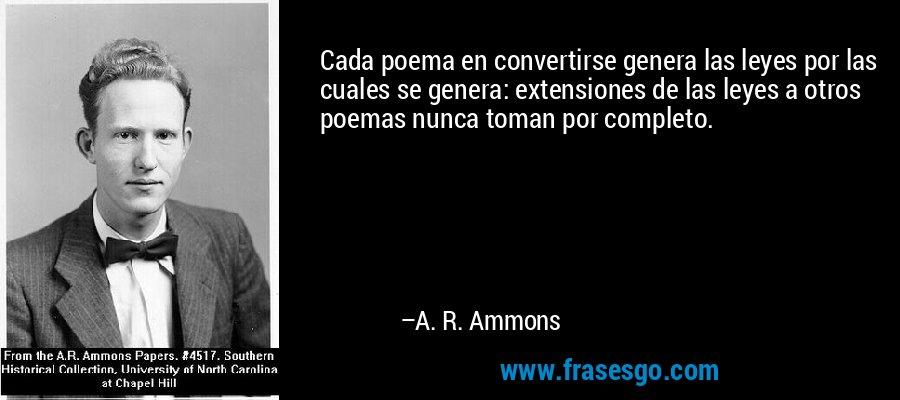 Cada poema en convertirse genera las leyes por las cuales se genera: extensiones de las leyes a otros poemas nunca toman por completo. – A. R. Ammons